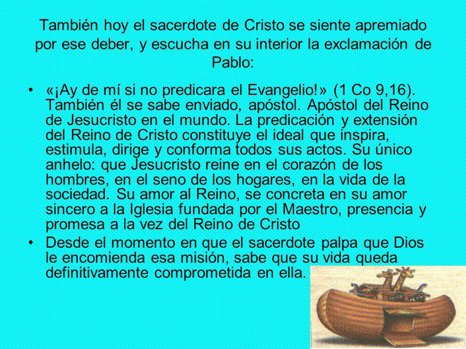 37 También hoy el sacerdote de Cristo se siente apremiado por ese deber, y escucha en su interior la exclamación de Pablo: «¡Ay de mí si no predicara