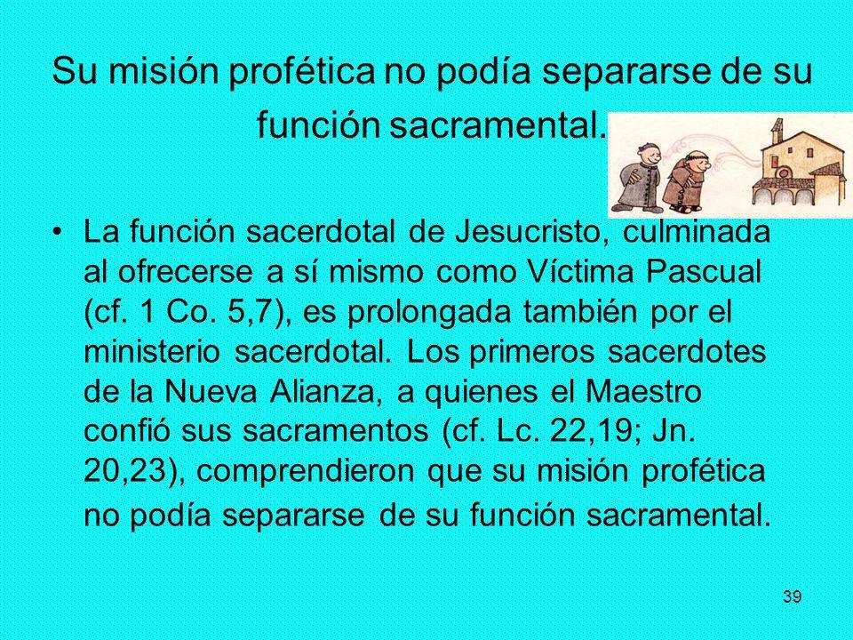 39 Su misión profética no podía separarse de su función sacramental. La función sacerdotal de Jesucristo, culminada al ofrecerse a sí mismo como Vícti
