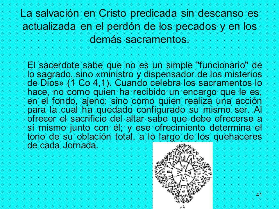 41 La salvación en Cristo predicada sin descanso es actualizada en el perdón de los pecados y en los demás sacramentos. El sacerdote sabe que no es un