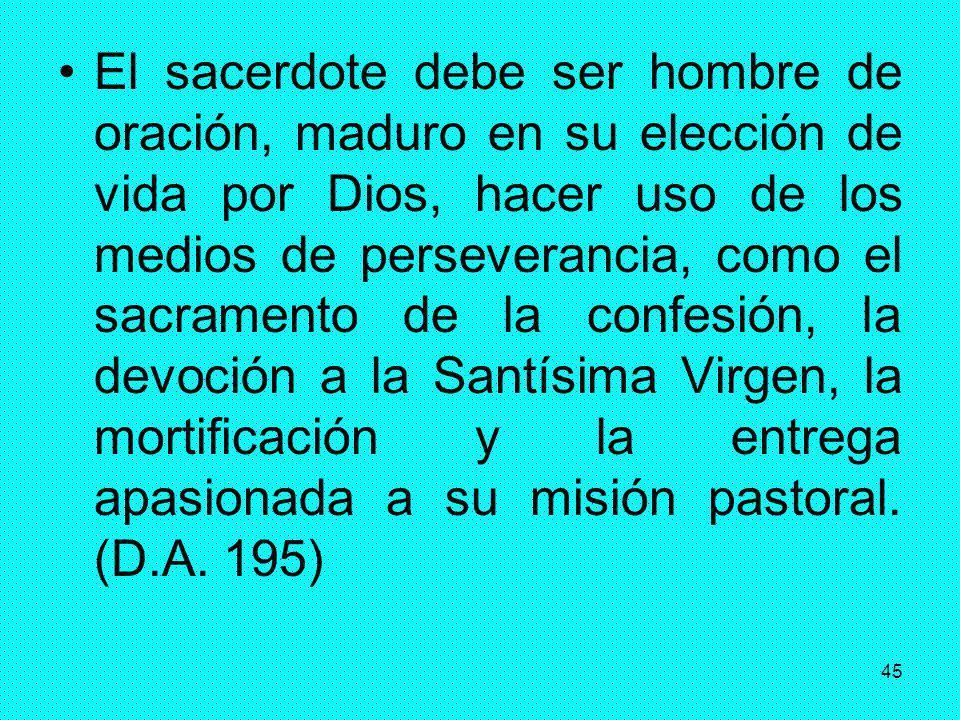 45 El sacerdote debe ser hombre de oración, maduro en su elección de vida por Dios, hacer uso de los medios de perseverancia, como el sacramento de la