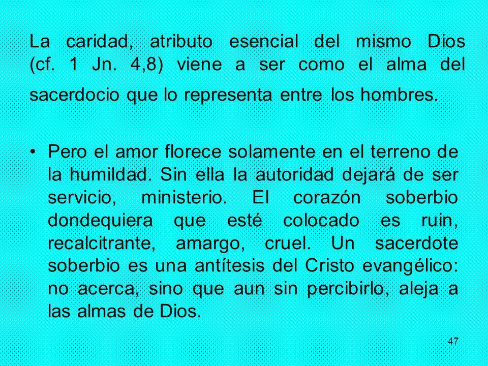 47 La caridad, atributo esencial del mismo Dios (cf. 1 Jn. 4,8) viene a ser como el alma del sacerdocio que lo representa entre los hombres. Pero el a