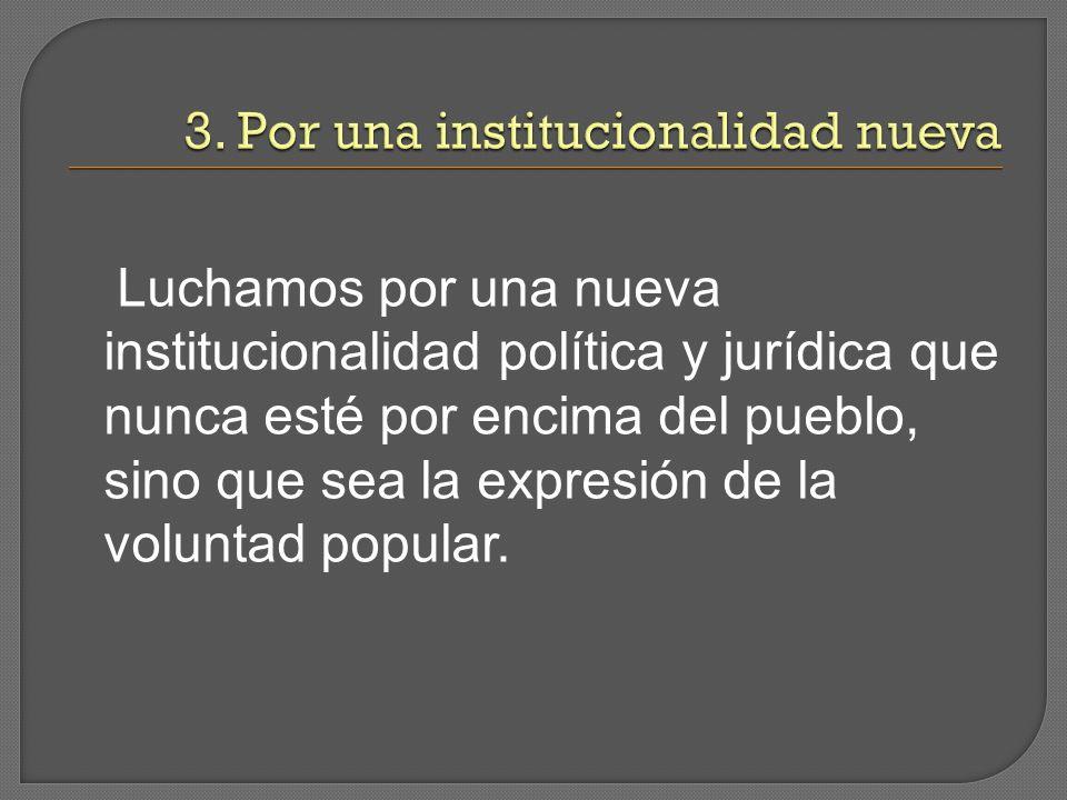Luchamos por una nueva institucionalidad política y jurídica que nunca esté por encima del pueblo, sino que sea la expresión de la voluntad popular.