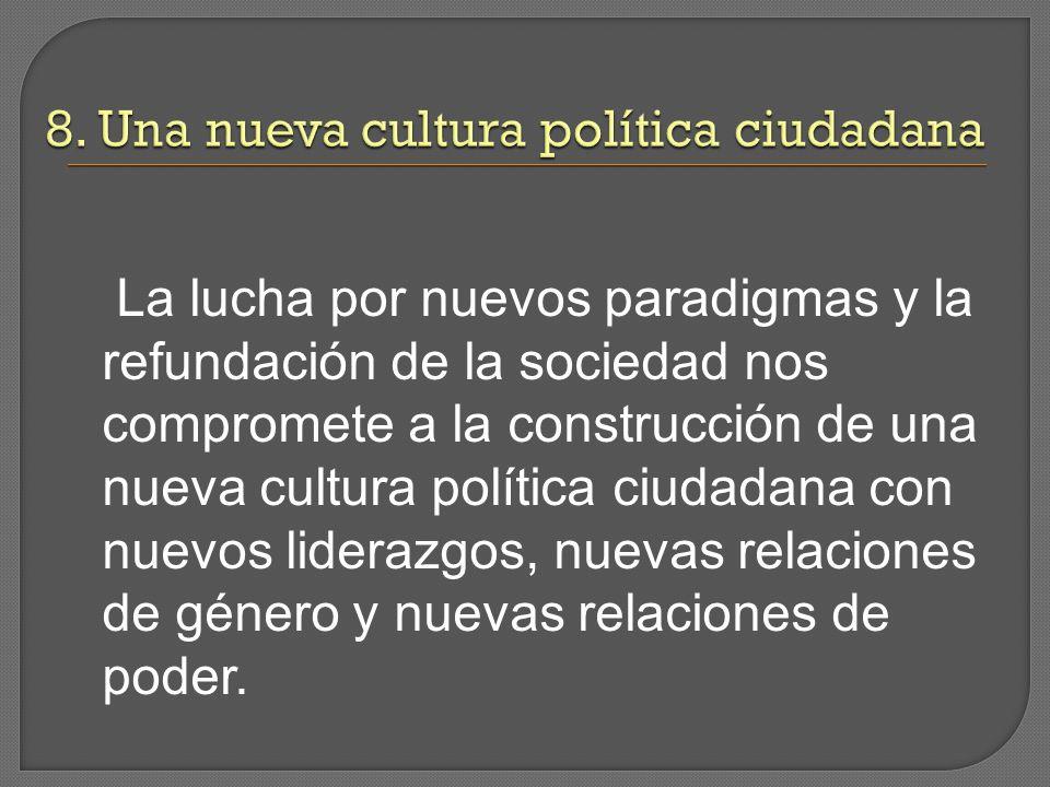 La lucha por nuevos paradigmas y la refundación de la sociedad nos compromete a la construcción de una nueva cultura política ciudadana con nuevos liderazgos, nuevas relaciones de género y nuevas relaciones de poder.