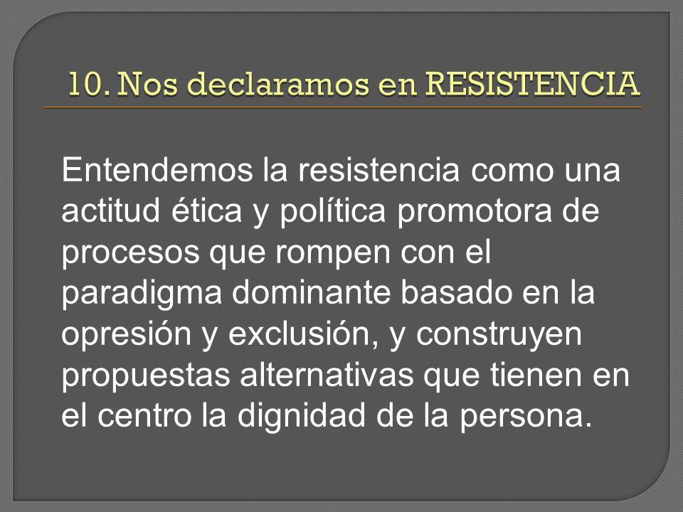 Entendemos la resistencia como una actitud ética y política promotora de procesos que rompen con el paradigma dominante basado en la opresión y exclusión, y construyen propuestas alternativas que tienen en el centro la dignidad de la persona.