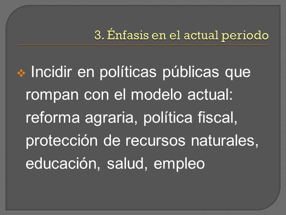 Incidir en políticas públicas que rompan con el modelo actual: reforma agraria, política fiscal, protección de recursos naturales, educación, salud, empleo