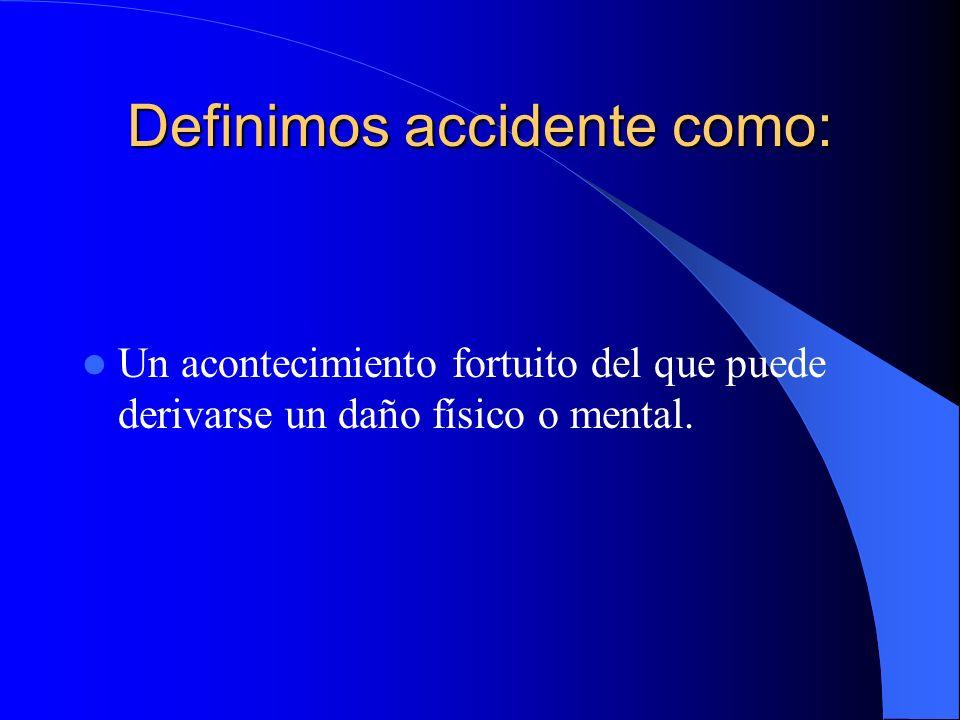 Definimos accidente como: Un acontecimiento fortuito del que puede derivarse un daño físico o mental.