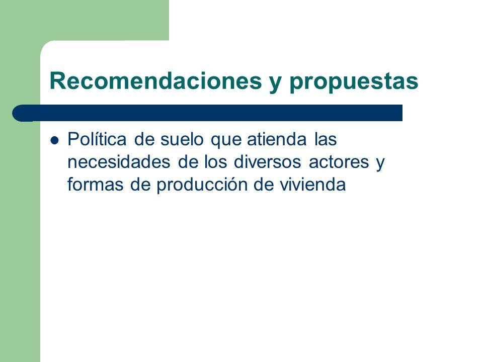 Recomendaciones y propuestas Política de suelo que atienda las necesidades de los diversos actores y formas de producción de vivienda