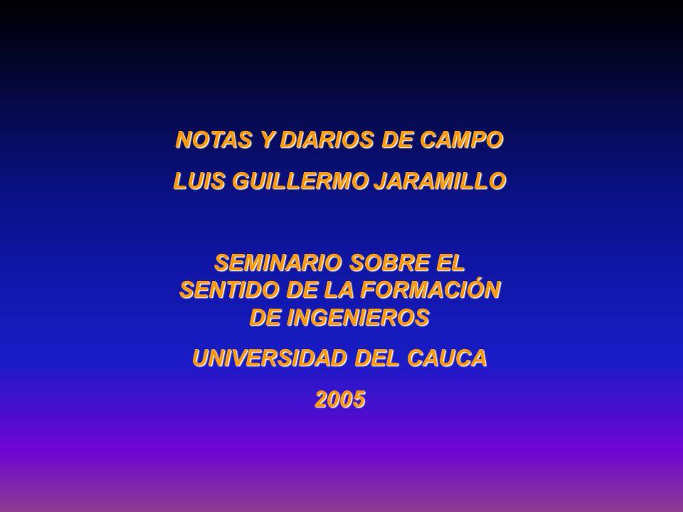 NOTAS Y DIARIOS DE CAMPO LUIS GUILLERMO JARAMILLO SEMINARIO SOBRE EL SENTIDO DE LA FORMACIÓN DE INGENIEROS UNIVERSIDAD DEL CAUCA 2005