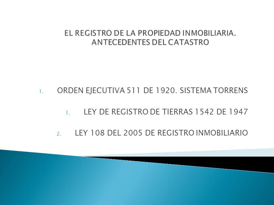 1. ORDEN EJECUTIVA 511 DE 1920. SISTEMA TORRENS 1. LEY DE REGISTRO DE TIERRAS 1542 DE 1947 2. LEY 108 DEL 2005 DE REGISTRO INMOBILIARIO