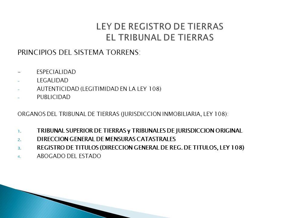 PRINCIPIOS DEL SISTEMA TORRENS: - ESPECIALIDAD - LEGALIDAD - AUTENTICIDAD (LEGITIMIDAD EN LA LEY 108) - PUBLICIDAD ORGANOS DEL TRIBUNAL DE TIERRAS (JU