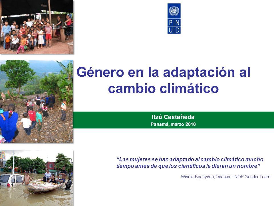 Género en la adaptación al cambio climático Itzá Castañeda Panamá, marzo 2010 Las mujeres se han adaptado al cambio climático mucho tiempo antes de qu