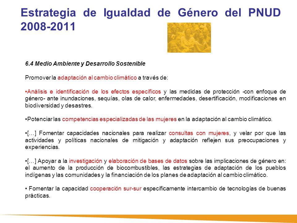 Estrategia de Igualdad de Género del PNUD 2008-2011 6.4 Medio Ambiente y Desarrollo Sostenible Promover la adaptación al cambio climático a través de: