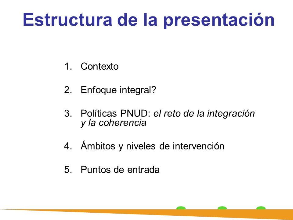 Estructura de la presentación 1.Contexto 2.Enfoque integral? 3.Políticas PNUD: el reto de la integración y la coherencia 4.Ámbitos y niveles de interv