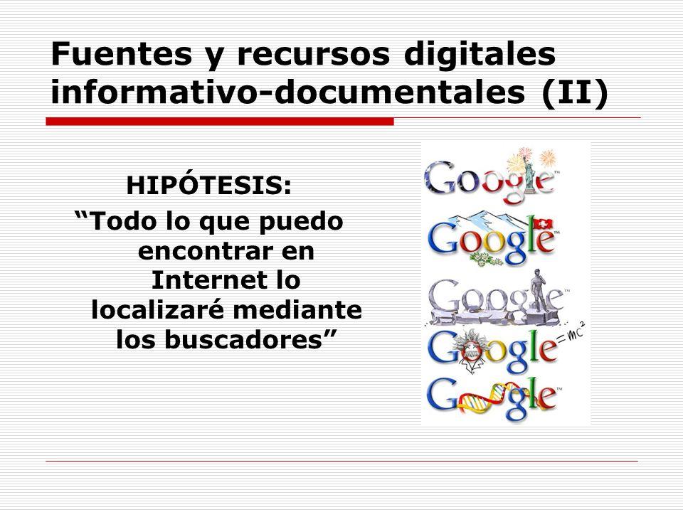 Fuentes y recursos digitales informativo-documentales (II) HIPÓTESIS: Todo lo que puedo encontrar en Internet lo localizaré mediante los buscadores
