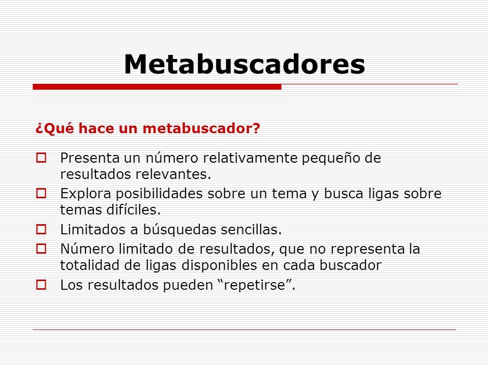 Metabuscadores ¿Qué hace un metabuscador? Presenta un número relativamente pequeño de resultados relevantes. Explora posibilidades sobre un tema y bus