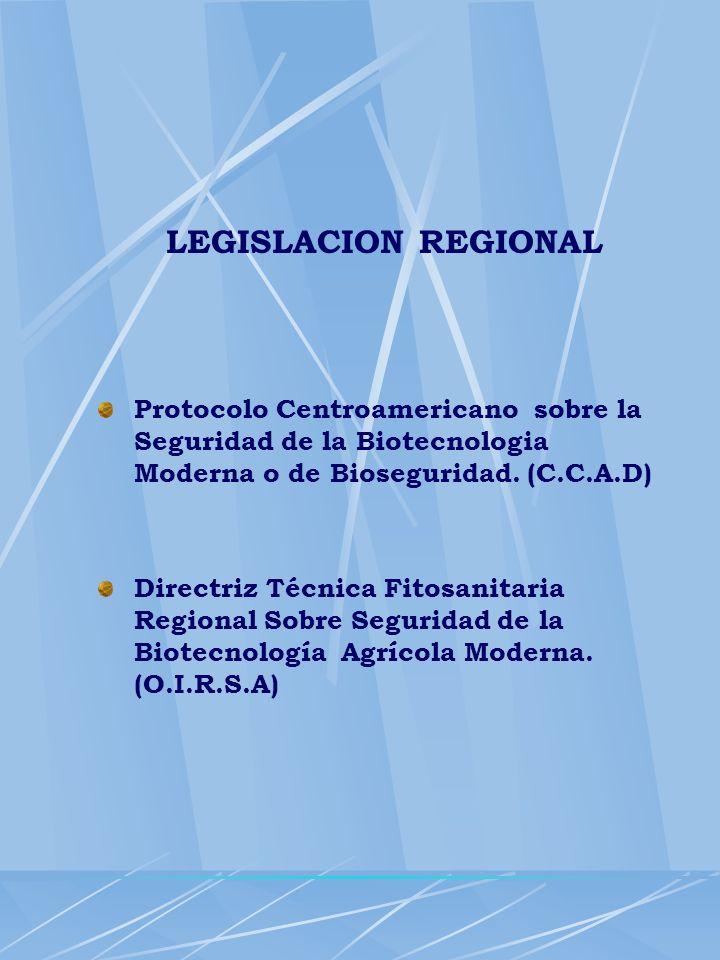 LEGISLACION REGIONAL Protocolo Centroamericano sobre la Seguridad de la Biotecnologia Moderna o de Bioseguridad. (C.C.A.D) Directriz Técnica Fitosanit