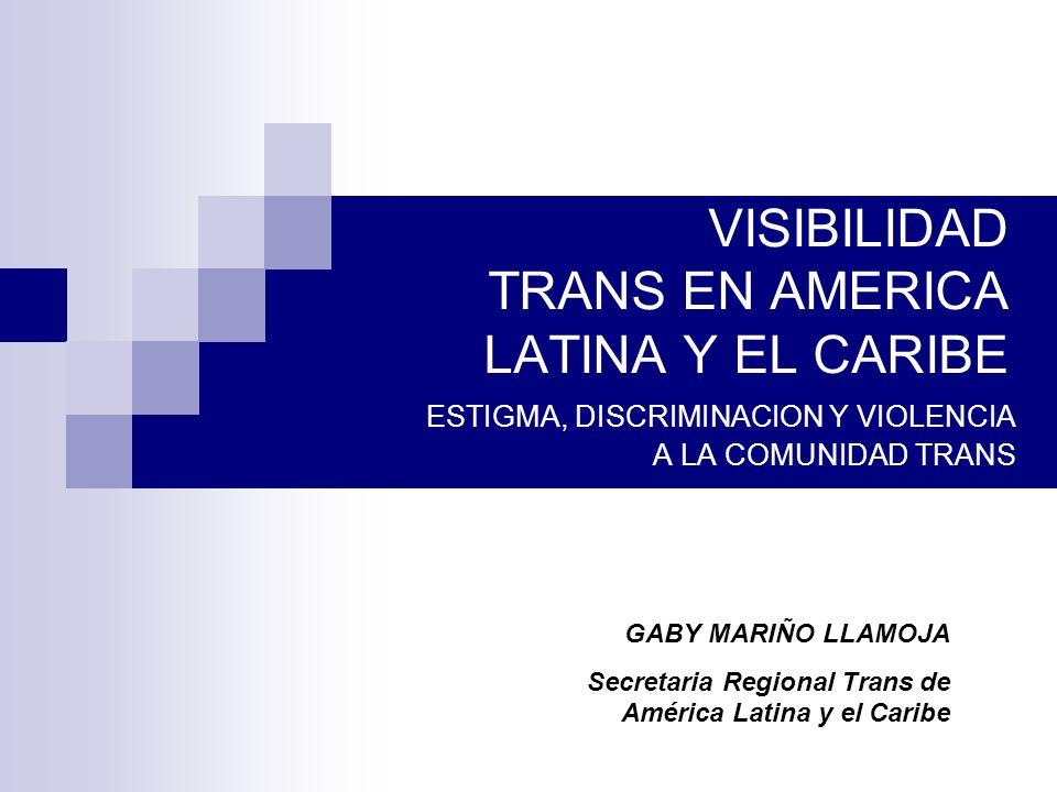VISIBILIDAD TRANS EN AMERICA LATINA Y EL CARIBE ESTIGMA, DISCRIMINACION Y VIOLENCIA A LA COMUNIDAD TRANS GABY MARIÑO LLAMOJA Secretaria Regional Trans