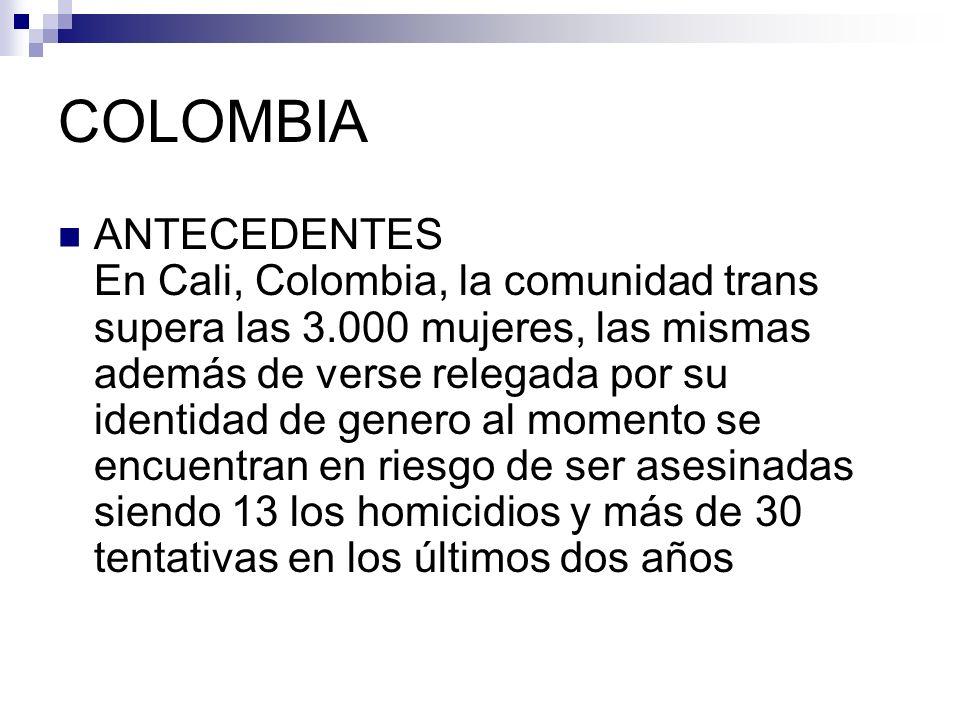 COLOMBIA ANTECEDENTES En Cali, Colombia, la comunidad trans supera las 3.000 mujeres, las mismas además de verse relegada por su identidad de genero a