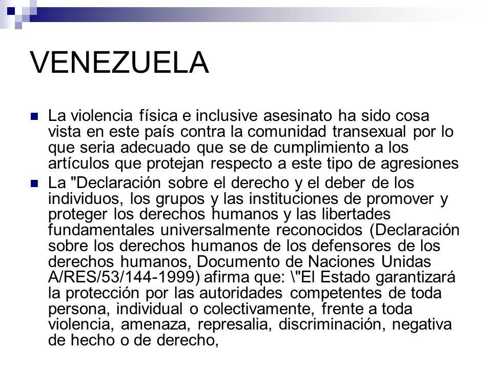 VENEZUELA La violencia física e inclusive asesinato ha sido cosa vista en este país contra la comunidad transexual por lo que seria adecuado que se de