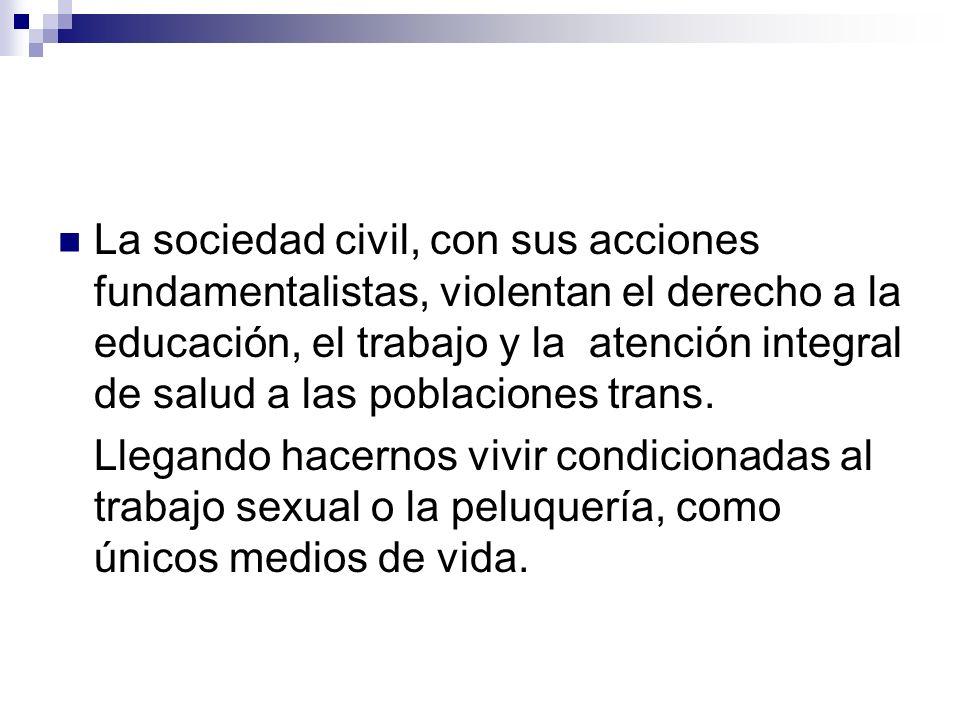 La sociedad civil, con sus acciones fundamentalistas, violentan el derecho a la educación, el trabajo y la atención integral de salud a las poblacione