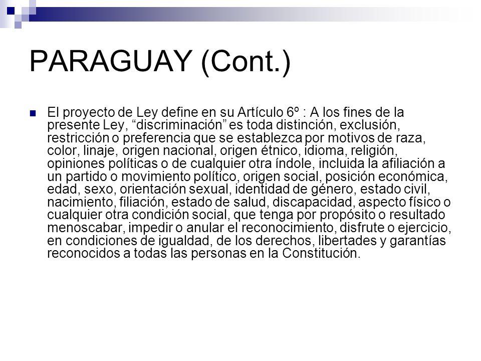 PARAGUAY (Cont.) El proyecto de Ley define en su Artículo 6º : A los fines de la presente Ley, discriminación es toda distinción, exclusión, restricci