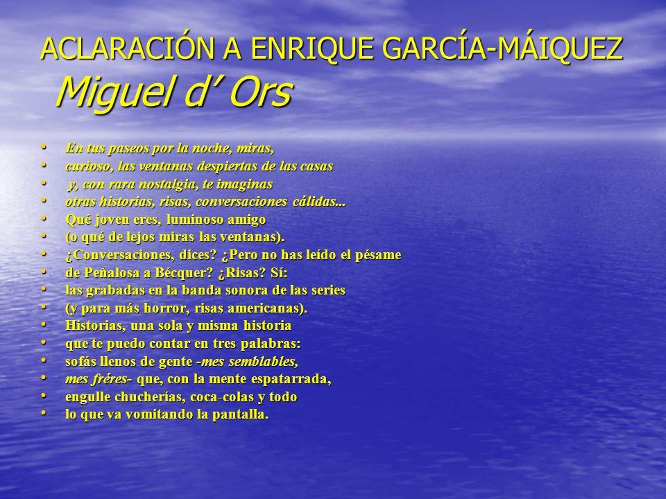 ACLARACIÓN A ENRIQUE GARCÍA-MÁIQUEZ Miguel d Ors En tus paseos por la noche, miras, En tus paseos por la noche, miras, curioso, las ventanas despierta