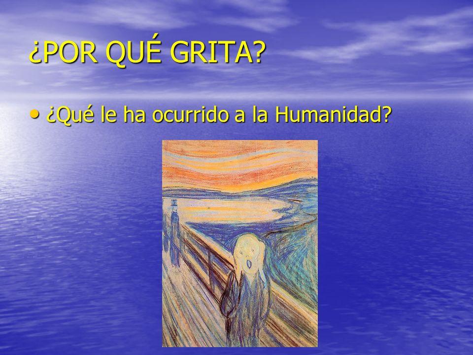¿POR QUÉ GRITA? ¿Qué le ha ocurrido a la Humanidad? ¿Qué le ha ocurrido a la Humanidad?