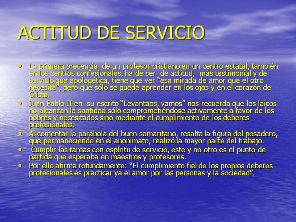 ACTITUD DE SERVICIO La primera presencia de un profesor cristiano en un centro estatal, también en los centros confesionales, ha de ser de actitud, má