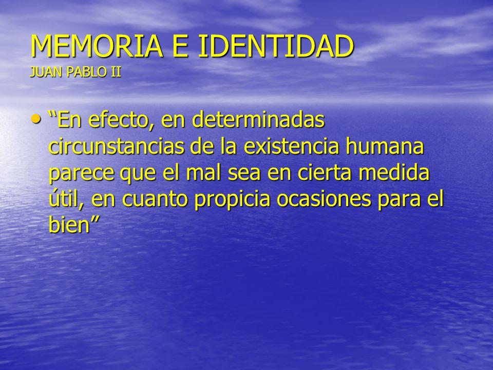 MEMORIA E IDENTIDAD JUAN PABLO II En efecto, en determinadas circunstancias de la existencia humana parece que el mal sea en cierta medida útil, en cu