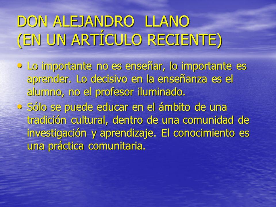 DON ALEJANDRO LLANO (EN UN ARTÍCULO RECIENTE) Lo importante no es enseñar, lo importante es aprender. Lo decisivo en la enseñanza es el alumno, no el
