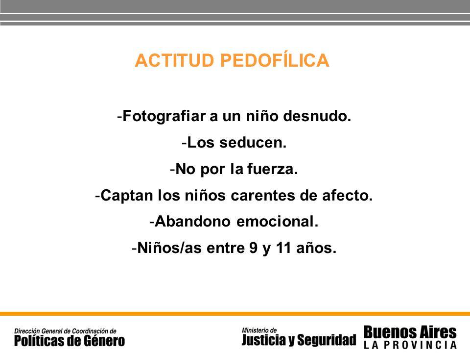 ACTITUD PEDOFÍLICA -Fotografiar a un niño desnudo. -Los seducen. -No por la fuerza. -Captan los niños carentes de afecto. -Abandono emocional. -Niños/