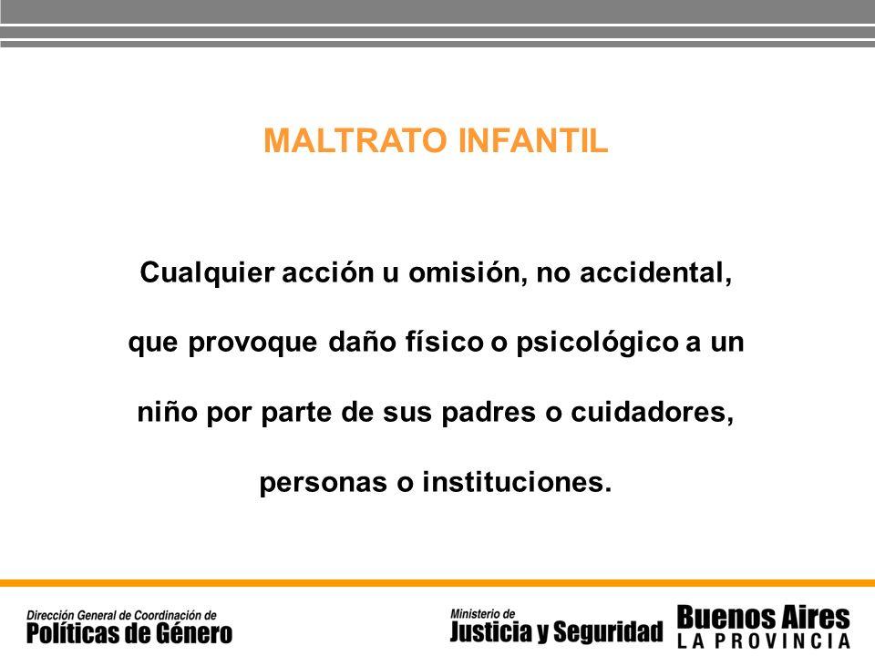 MALTRATO INFANTIL Cualquier acción u omisión, no accidental, que provoque daño físico o psicológico a un niño por parte de sus padres o cuidadores, pe