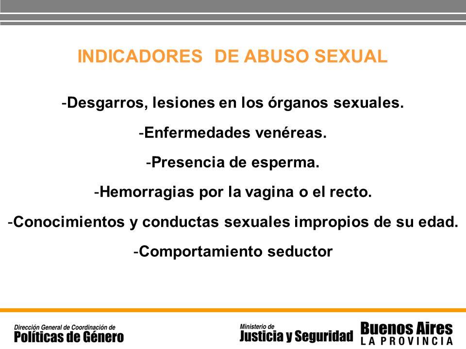 INDICADORES DE ABUSO SEXUAL -Desgarros, lesiones en los órganos sexuales. -Enfermedades venéreas. -Presencia de esperma. -Hemorragias por la vagina o