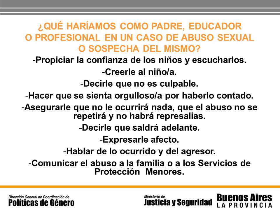 ¿QUÉ HARÍAMOS COMO PADRE, EDUCADOR O PROFESIONAL EN UN CASO DE ABUSO SEXUAL O SOSPECHA DEL MISMO? -Propiciar la confianza de los niños y escucharlos.