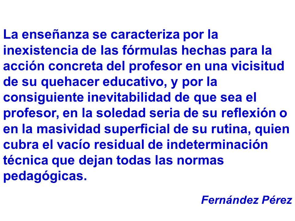La enseñanza se caracteriza por la inexistencia de las fórmulas hechas para la acción concreta del profesor en una vicisitud de su quehacer educativo, y por la consiguiente inevitabilidad de que sea el profesor, en la soledad seria de su reflexión o en la masividad superficial de su rutina, quien cubra el vacío residual de indeterminación técnica que dejan todas las normas pedagógicas.
