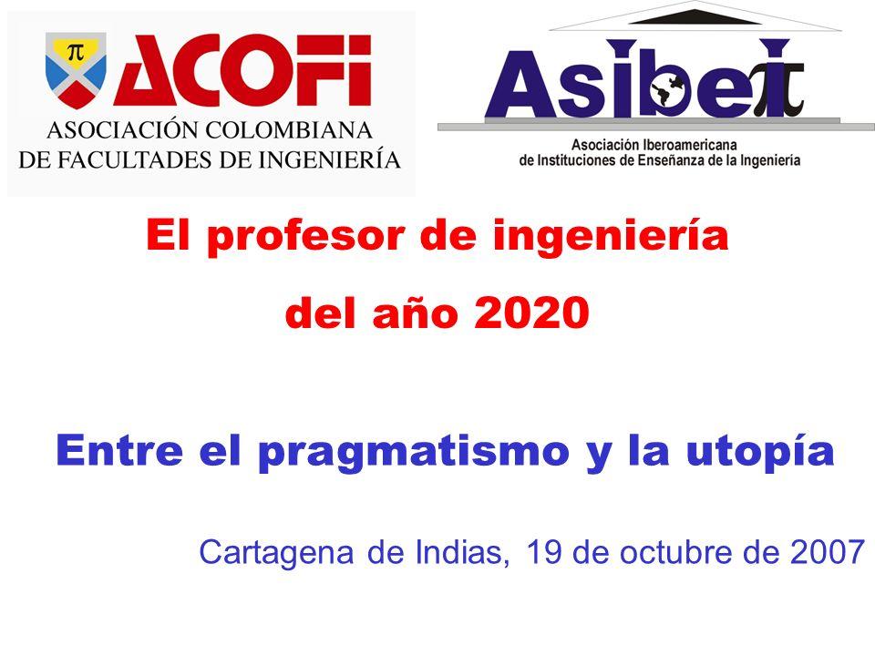 El profesor de ingeniería del año 2020 Entre el pragmatismo y la utopía Cartagena de Indias, 19 de octubre de 2007