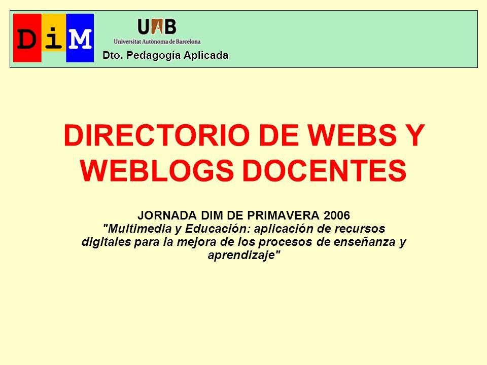 DIRECTORIO DE WEBS Y WEBLOGS DOCENTES JORNADA DIM DE PRIMAVERA 2006 Multimedia y Educación: aplicación de recursos digitales para la mejora de los procesos de enseñanza y aprendizaje Dto.