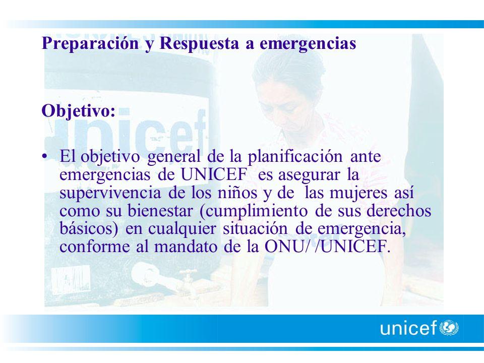 Preparación y Respuesta a emergencias Objetivo: El objetivo general de la planificación ante emergencias de UNICEF es asegurar la supervivencia de los