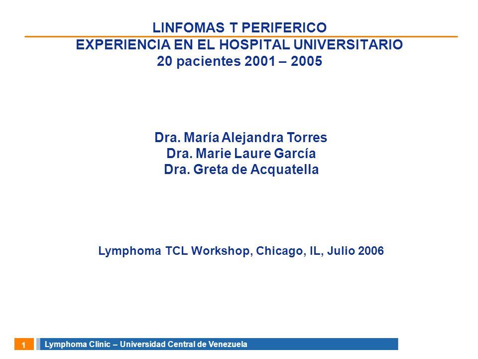 Lymphoma Clinic – Universidad Central de Venezuela 1 LINFOMAS T PERIFERICO EXPERIENCIA EN EL HOSPITAL UNIVERSITARIO 20 pacientes 2001 – 2005 Dra. Marí