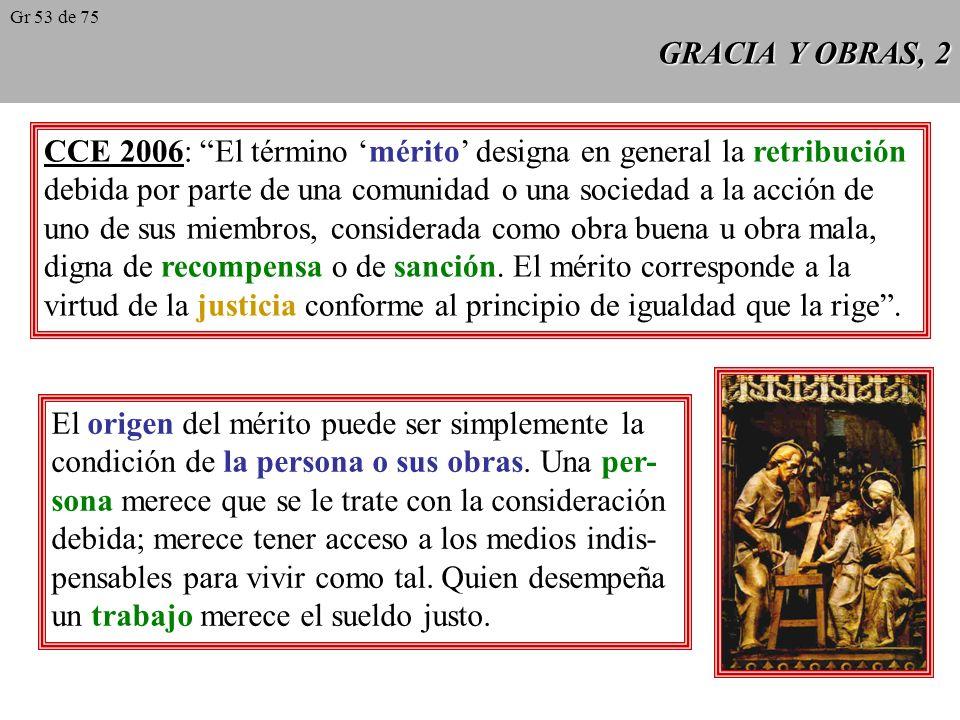 GRACIA Y OBRAS, 2 CCE 2006: El término mérito designa en general la retribución debida por parte de una comunidad o una sociedad a la acción de uno de sus miembros, considerada como obra buena u obra mala, digna de recompensa o de sanción.