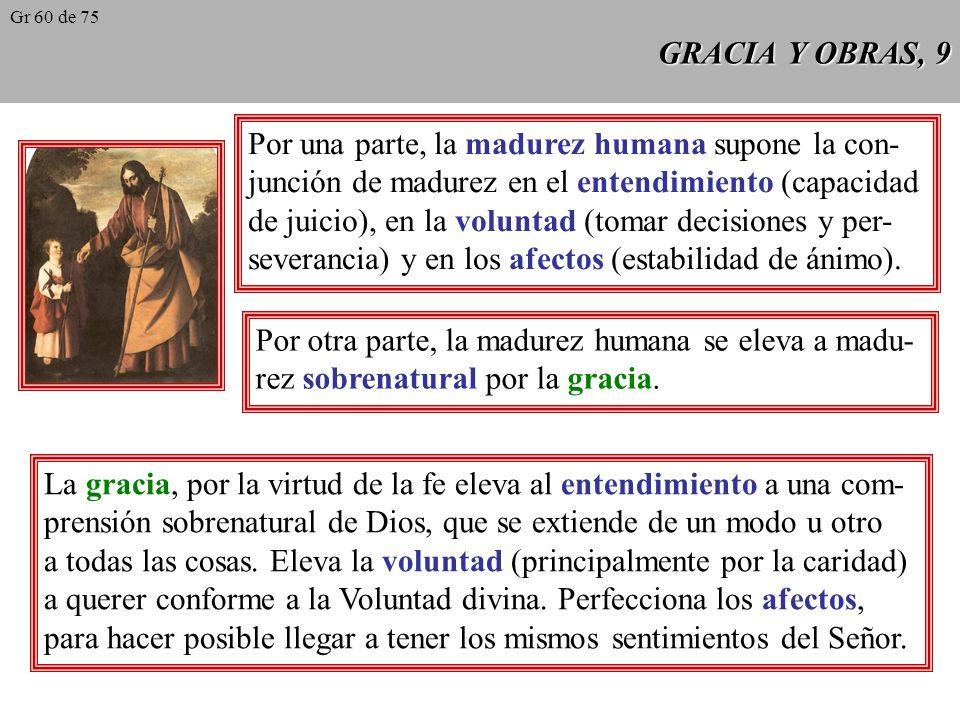 GRACIA Y OBRAS, 9 Por una parte, la madurez humana supone la con- junción de madurez en el entendimiento (capacidad de juicio), en la voluntad (tomar decisiones y per- severancia) y en los afectos (estabilidad de ánimo).
