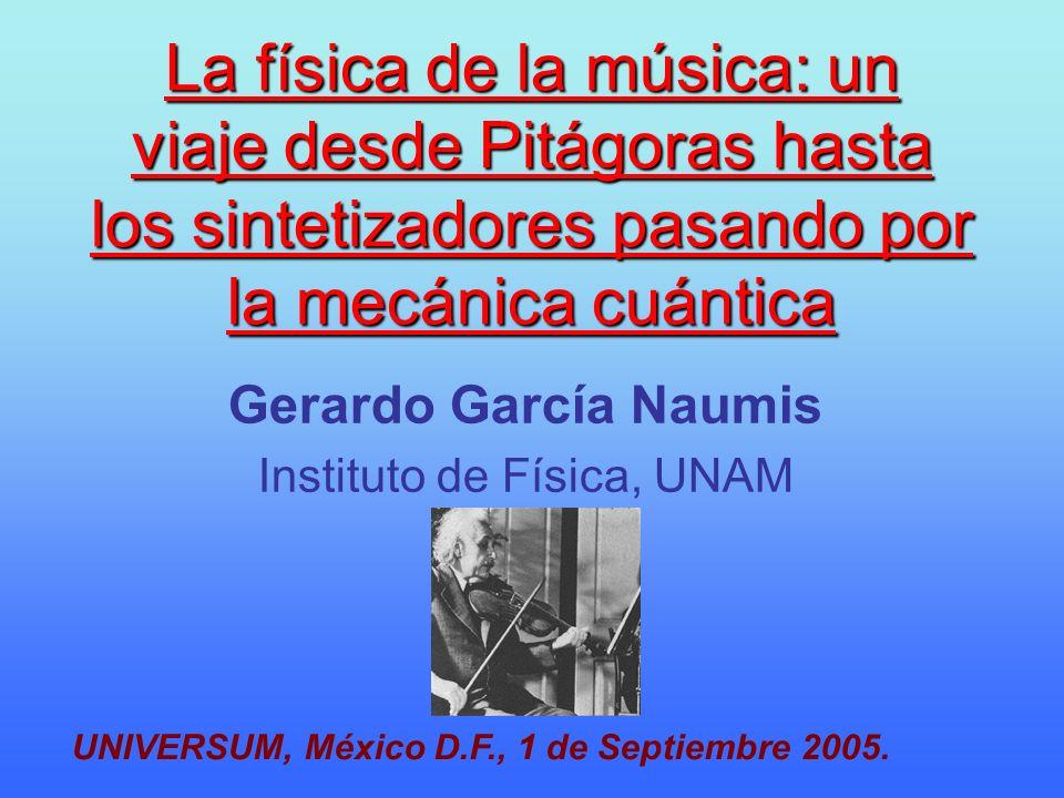 La física de la música: un viaje desde Pitágoras hasta los sintetizadores pasando por la mecánica cuántica Gerardo García Naumis Instituto de Física,