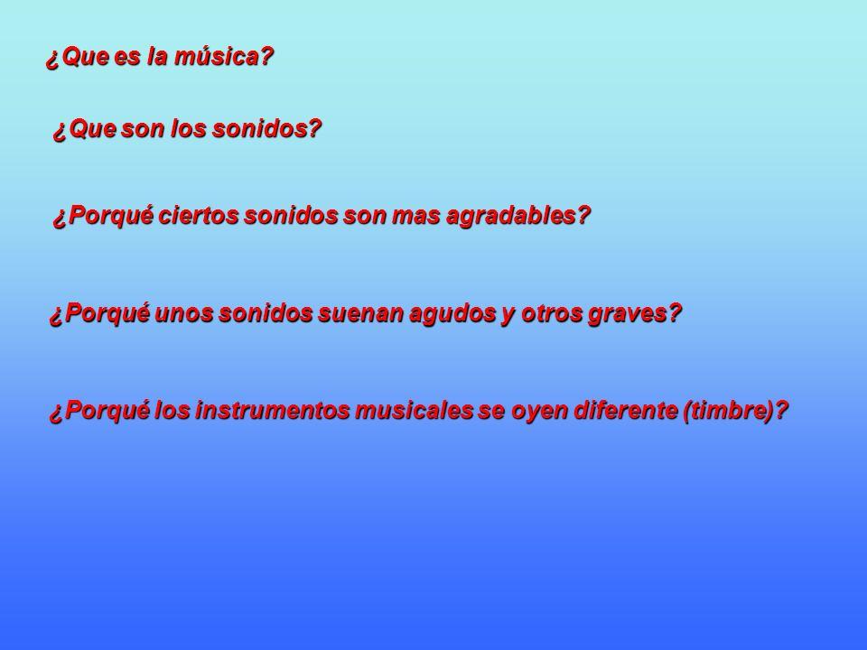 ¿Que es la música? ¿Que son los sonidos? ¿Porqué ciertos sonidos son mas agradables? ¿Porqué los instrumentos musicales se oyen diferente (timbre)? ¿P