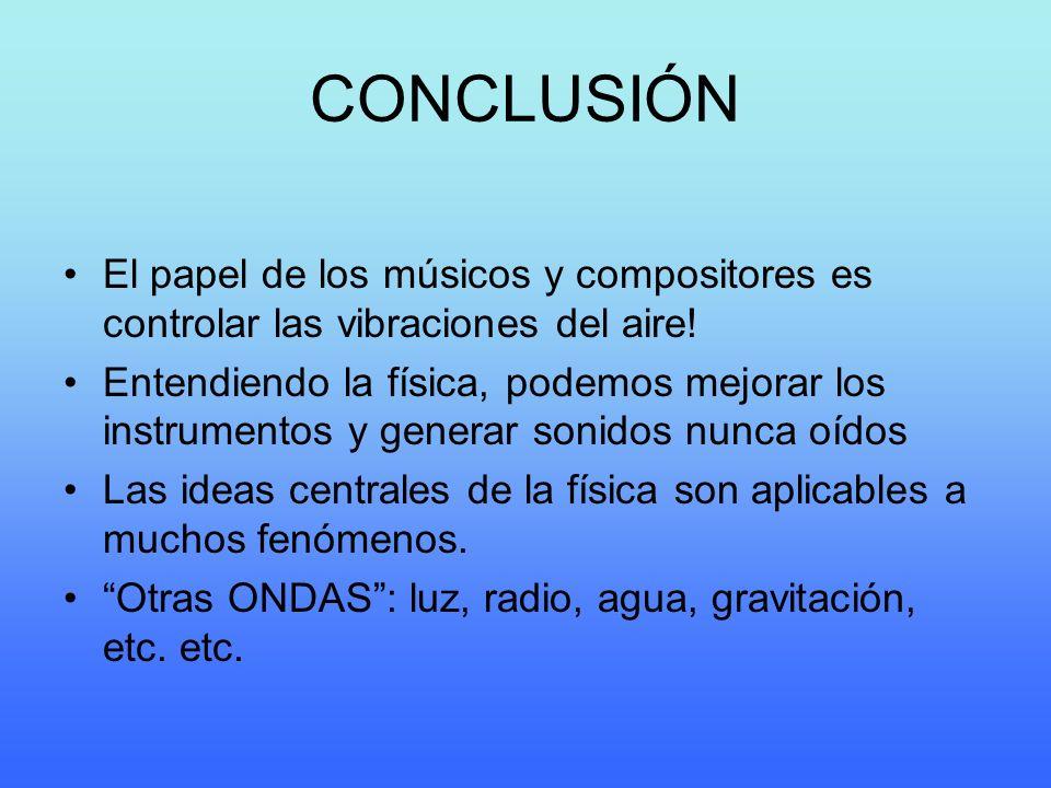 CONCLUSIÓN El papel de los músicos y compositores es controlar las vibraciones del aire! Entendiendo la física, podemos mejorar los instrumentos y gen