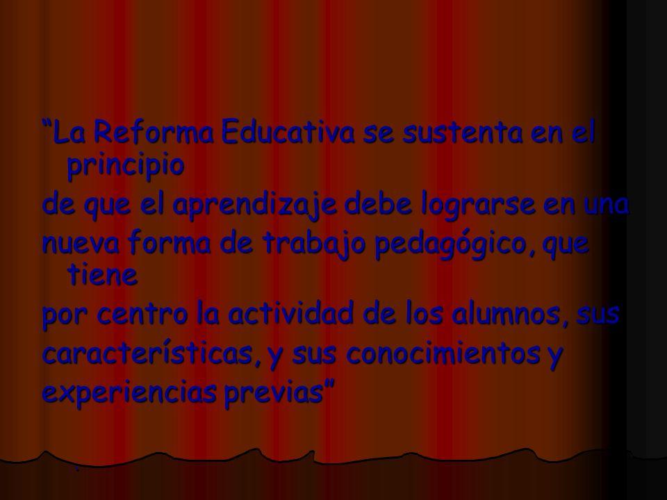 La Reforma Educativa se sustenta en el principio de que el aprendizaje debe lograrse en una nueva forma de trabajo pedagógico, que tiene por centro la