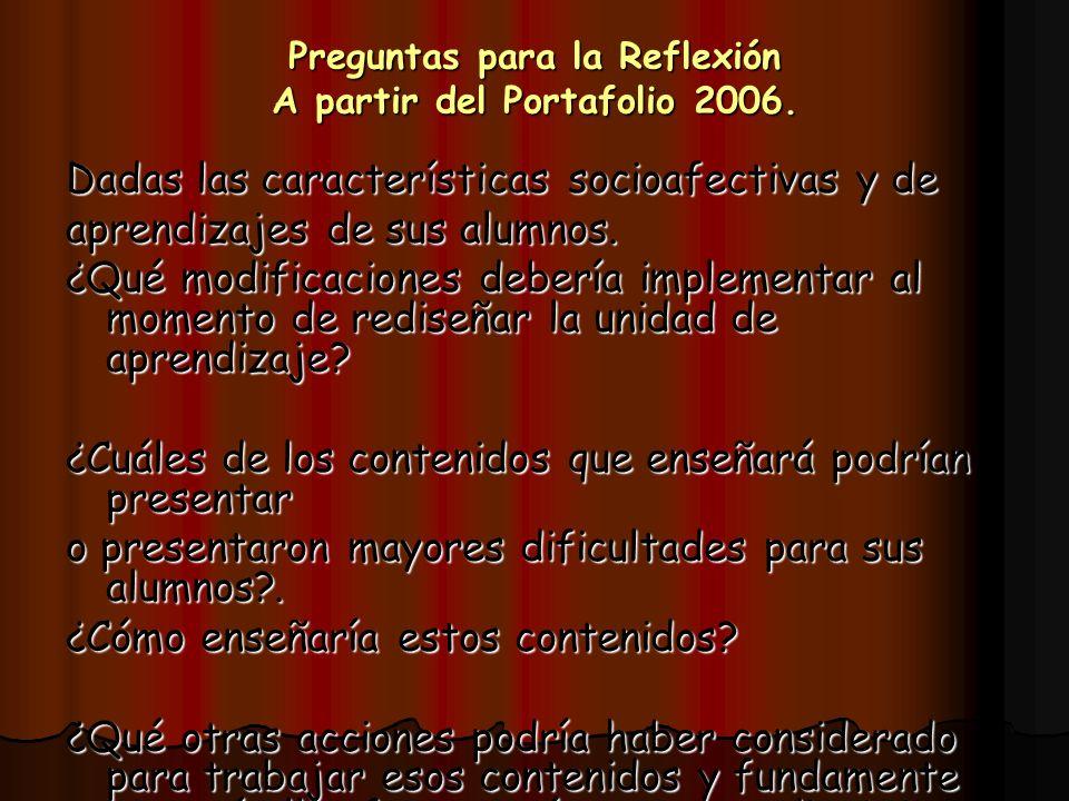 Preguntas para la Reflexión A partir del Portafolio 2006. Dadas las características socioafectivas y de aprendizajes de sus alumnos. ¿Qué modificacion