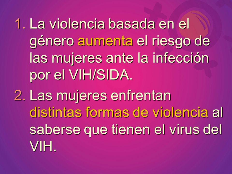 1.La violencia basada en el género aumenta el riesgo de las mujeres ante la infección por el VIH/SIDA. 2.Las mujeres enfrentan distintas formas de vio