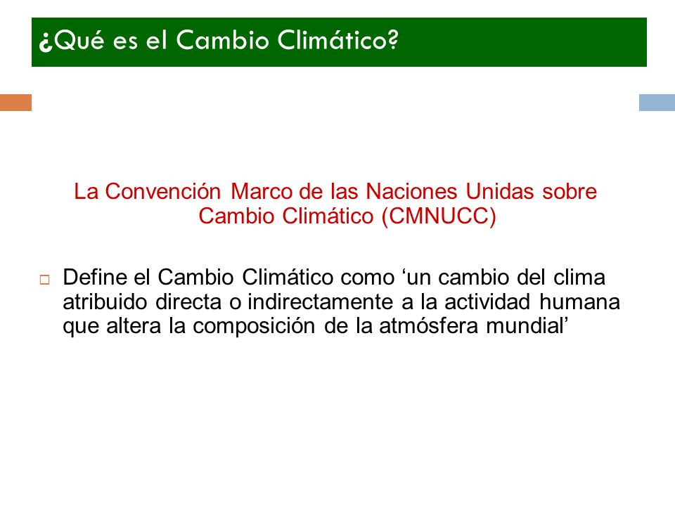 ¿Qué es el Cambio Climático? La Convención Marco de las Naciones Unidas sobre Cambio Climático (CMNUCC) Define el Cambio Climático como un cambio del