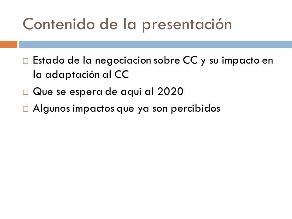 Contenido de la presentación Estado de la negociacion sobre CC y su impacto en la adaptación al CC Que se espera de aqui al 2020 Algunos impactos que