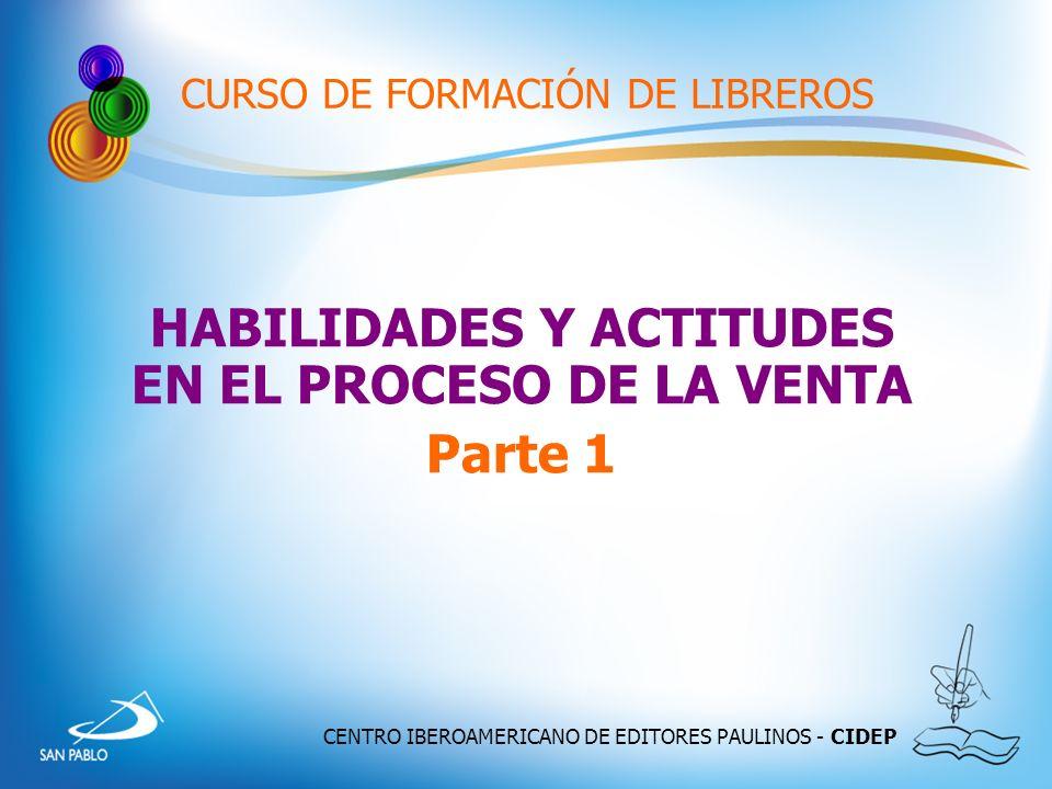 CENTRO IBEROAMERICANO DE EDITORES PAULINOS - CIDEP CURSO DE FORMACIÓN DE LIBREROS HABILIDADES Y ACTITUDES EN EL PROCESO DE LA VENTA Parte 1